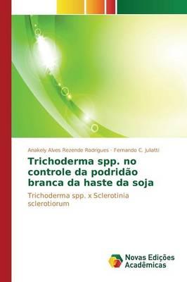 Trichoderma Spp. No Controle Da Podridao Branca Da Haste Da Soja (Paperback)