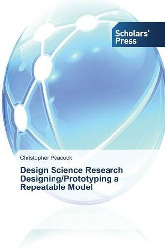 Design Science Research Designing/Prototyping a Repeatable Model (Paperback)