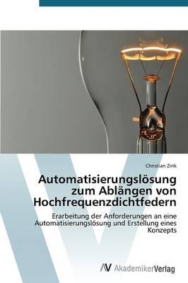 Automatisierungslosung Zum Ablangen Von Hochfrequenzdichtfedern (Paperback)