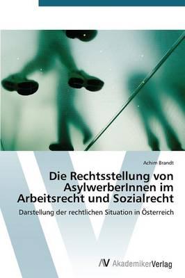 Die Rechtsstellung Von Asylwerberinnen Im Arbeitsrecht Und Sozialrecht (Paperback)