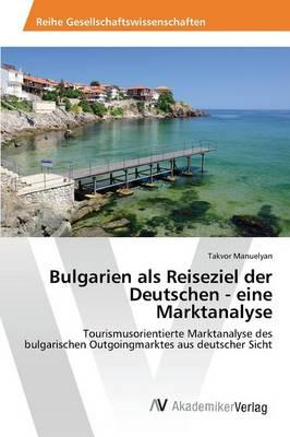 Bulgarien ALS Reiseziel Der Deutschen - Eine Marktanalyse (Paperback)