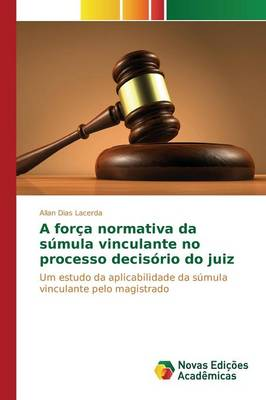 A Forca Normativa Da Sumula Vinculante No Processo Decisorio Do Juiz (Paperback)