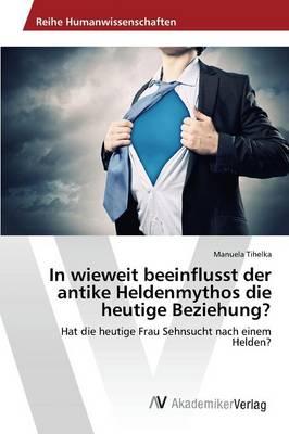 In Wieweit Beeinflusst Der Antike Heldenmythos Die Heutige Beziehung? (Paperback)