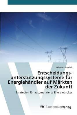 Entscheidungsunterstutzungssysteme Fur Energiehandler Auf Markten Der Zukunft (Paperback)