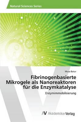 Fibrinogenbasierte Mikrogele ALS Nanoreaktoren Fur Die Enzymkatalyse (Paperback)