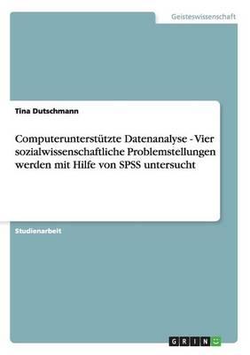 Computerunterstutzte Datenanalyse - Vier Sozialwissenschaftliche Problemstellungen Werden Mit Hilfe Von SPSS Untersucht (Paperback)