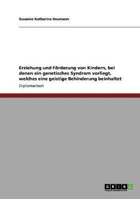 Erziehung Und Forderung Von Kindern, Bei Denen Ein Genetisches Syndrom Vorliegt, Welches Eine Geistige Behinderung Beinhaltet (Paperback)