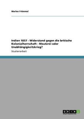 Indien 1857 - Widerstand Gegen Die Britische Kolonialherrschaft - Meuterei Oder Unabhangigkeitskrieg? (Paperback)