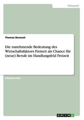 Die Zunehmende Bedeutung Des Wirtschaftsfaktors Freizeit ALS Chance F r (Neue) Berufe Im Handlungsfeld Freizeit (Paperback)