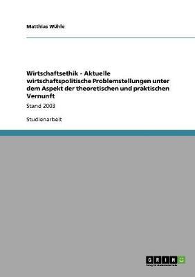 Wirtschaftsethik - Aktuelle Wirtschaftspolitische Problemstellungen Unter Dem Aspekt Der Theoretischen Und Praktischen Vernunft (Paperback)