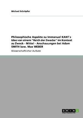 """Philosophische Aspekte Zu Immanuel Kant`s Idee Von Einem """"reich Der Zwecke"""" Im Kontext Zu Zweck - Mittel - Anschauungen Bei Adam Smith Bzw. Max Weber (Paperback)"""