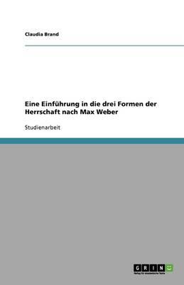Eine Einfuhrung in Die Drei Formen Der Herrschaft Nach Max Weber (Paperback)