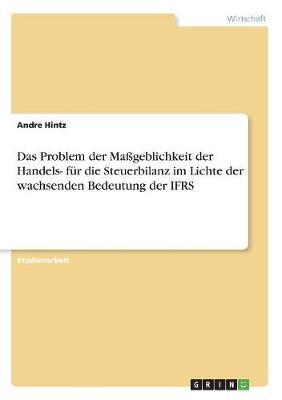 Das Problem Der Mageblichkeit Der Handels- Fur Die Steuerbilanz Im Lichte Der Wachsenden Bedeutung Der Ifrs (Paperback)