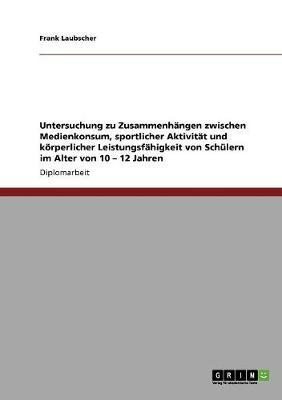 Untersuchung Zu Zusammenhangen Zwischen Medienkonsum, Sportlicher Aktivitat Und Koerperlicher Leistungsfahigkeit Von Schulern Im Alter Von 10 - 12 Jahren (Paperback)