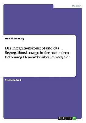 Das Integrationskonzept Und Das Segregationskonzept in Der Stationaren Betreuung Demenzkranker Im Vergleich (Paperback)
