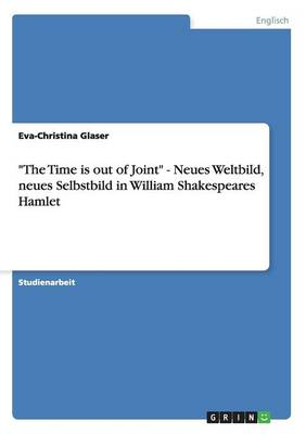 """""""The Time Is Out of Joint"""" - Neues Weltbild, Neues Selbstbild in William Shakespeares Hamlet (Paperback)"""
