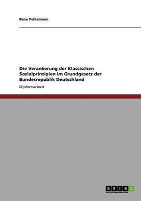 Die Verankerung Der Klassischen Sozialprinzipien Im Grundgesetz Der Bundesrepublik Deutschland (Paperback)