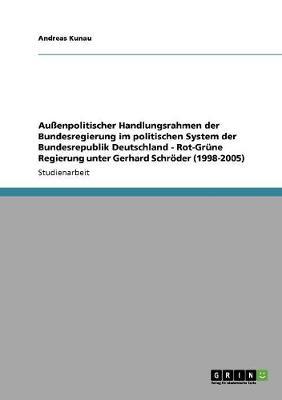 Au enpolitischer Handlungsrahmen Der Bundesregierung Im Politischen System Der Bundesrepublik Deutschland - Rot-Gr ne Regierung Unter Gerhard Schr der (1998-2005) (Paperback)
