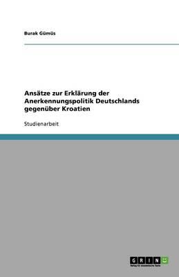 Ansatze Zur Erklarung Der Anerkennungspolitik Deutschlands Gegenuber Kroatien (Paperback)