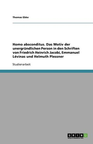 Homo Absconditus. Das Motiv Der Unergrundlichen Person in Den Schriften Von Friedrich Heinrich Jacobi, Emmanuel Levinas Und Helmuth Plessner (Paperback)