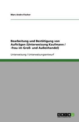 Bearbeitung Und Bestatigung Von Auftragen (Unterweisung Kaufmann / -Frau Im Gro- Und Auenhandel) (Paperback)