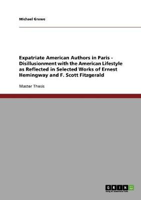 Expatriate American Authors in Paris - Disillusionment with the American Lifestyle as Reflected in Selected Works of Ernest Hemingway and F. Scott Fitzgerald (Paperback)