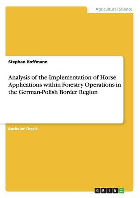 Analysis of the Implementation of Horse Applications Within Forestry Operations in the German-Polish Border Region (Paperback)