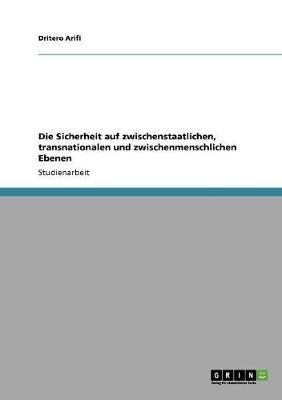Die Sicherheit Auf Zwischenstaatlichen, Transnationalen Und Zwischenmenschlichen Ebenen (Paperback)