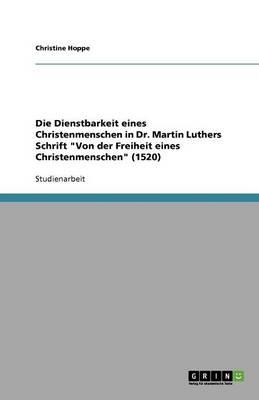 Die Dienstbarkeit Eines Christenmenschen in Dr. Martin Luthers Schrift Von Der Freiheit Eines Christenmenschen (1520) (Paperback)