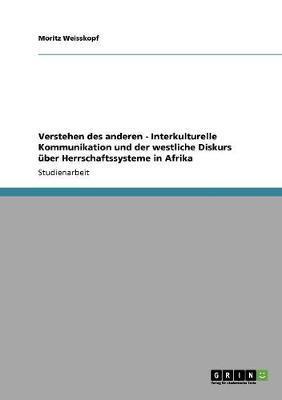 Verstehen Des Anderen - Interkulturelle Kommunikation Und Der Westliche Diskurs uber Herrschaftssysteme in Afrika (Paperback)