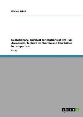 Evolutionary, Spiritual Conceptions of Life - Sri Aurobindo, Teilhard de Chardin and Ken Wilber in Comparison (Paperback)