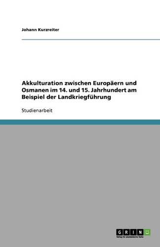Akkulturation Zwischen Europaern Und Osmanen Im 14. Und 15. Jahrhundert Am Beispiel Der Landkriegfuhrung (Paperback)