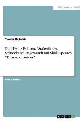"""Karl Heinz Bohrers """"Asthetik Des Schreckens"""" Angewandt Auf Shakespeares """"Titus Andronicus"""" (Paperback)"""