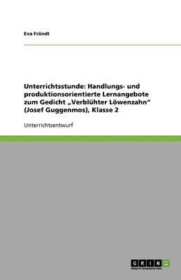 """Unterrichtsstunde: Handlungs- Und Produktionsorientierte Lernangebote Zum Gedicht """"verbluhter Loewenzahn"""" (Josef Guggenmos), Klasse 2 (Paperback)"""