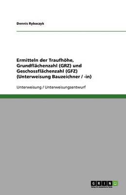 Ermitteln Der Traufhohe, Grundflachenzahl (Grz) Und Geschossflachenzahl (Gfz) (Unterweisung Bauzeichner / -In) (Paperback)