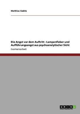 Die Angst VOR Dem Auftritt - Lampenfieber Und Auffuhrungsangst Aus Psychoanalytischer Sicht (Paperback)
