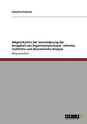 Moglichkeiten Der Verminderung Der Knappheit Von Organtransplantaten - Ethische, Rechtliche Und Okonomische Analyse (Paperback)