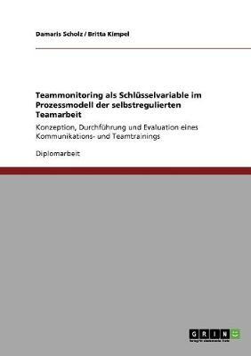 Teammonitoring ALS Schlusselvariable Im Prozessmodell Der Selbstregulierten Teamarbeit (Paperback)