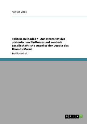 Politeia Reloaded? - Zur Intensitat Des Platonischen Einflusses Auf Zentrale Gesellschaftliche Aspekte Der Utopia Des Thomas Morus (Paperback)