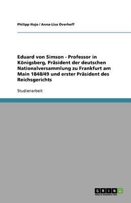 Eduard Von Simson - Professor in Koenigsberg, PRasident Der Deutschen Nationalversammlung Zu Frankfurt Am Main 1848/49 Und Erster PRasident Des Reichsgerichts (Paperback)
