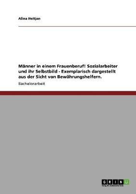 Manner in Einem Frauenberuf! Sozialarbeiter Und Ihr Selbstbild - Exemplarisch Dargestellt Aus Der Sicht Von Bewahrungshelfern. (Paperback)