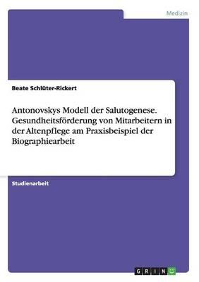 Antonovskys Modell Der Salutogenese. Gesundheitsforderung Von Mitarbeitern in Der Altenpflege Am Praxisbeispiel Der Biographiearbeit (Paperback)