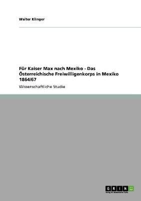 Fur Kaiser Max Nach Mexiko - Das OEsterreichische Freiwilligenkorps in Mexiko 1864/67 (Paperback)