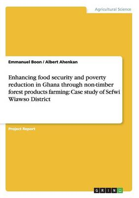 Enhancing Food Security and Poverty Reduction in Ghana Through Non-Timber Forest Products Farming: Case Study of Sefwi Wiawso District (Paperback)