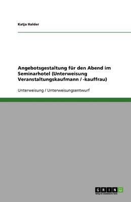 Angebotsgestaltung Fur Den Abend Im Seminarhotel (Unterweisung Veranstaltungskaufmann / -Kauffrau) (Paperback)