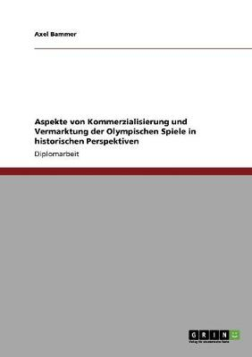 Aspekte Von Kommerzialisierung Und Vermarktung Der Olympischen Spiele in Historischen Perspektiven (Paperback)