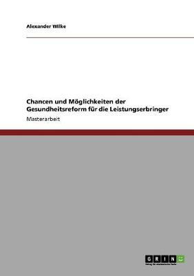 Chancen Und Moglichkeiten Der Gesundheitsreform Fur Die Leistungserbringer (Paperback)