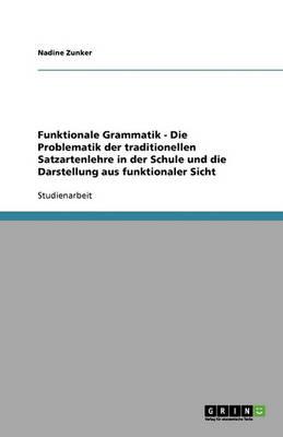 Funktionale Grammatik - Die Problematik Der Traditionellen Satzartenlehre in Der Schule Und Die Darstellung Aus Funktionaler Sicht (Paperback)