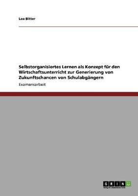 Selbstorganisiertes Lernen ALS Konzept Fur Den Wirtschaftsunterricht Zur Generierung Von Zukunftschancen Von Schulabgangern (Paperback)