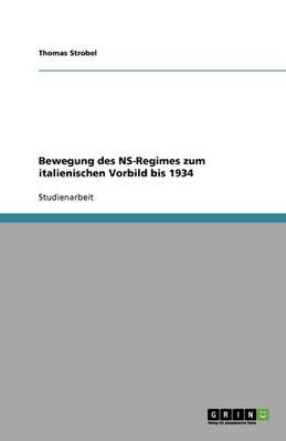 Bewegung Des NS-Regimes Zum Italienischen Vorbild Bis 1934 (Paperback)
